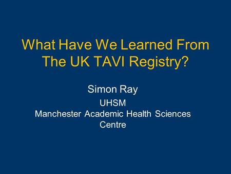 What Have We Learned From The UK TAVI Registry? Simon Ray UHSM Manchester Academic Health Sciences Centre.