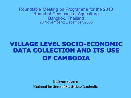 Roundtable Meeting on Programme for the 2010 Round of Censuses of Agriculture Bangkok, Thailand 28 November-2 December, 2005 VILLAGE LEVEL SOCIO-ECONOMIC.