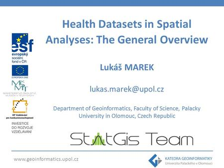 Health Datasets in Spatial Analyses: The General Overview Lukáš MAREK Department of Geoinformatics, Faculty.