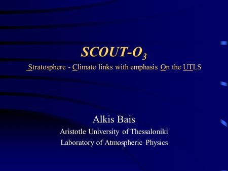 SCOUT-O 3 SCOUT-O 3 Stratosphere - Climate links with emphasis On the UTLS Alkis Bais Aristotle University of Thessaloniki Laboratory of Atmospheric Physics.