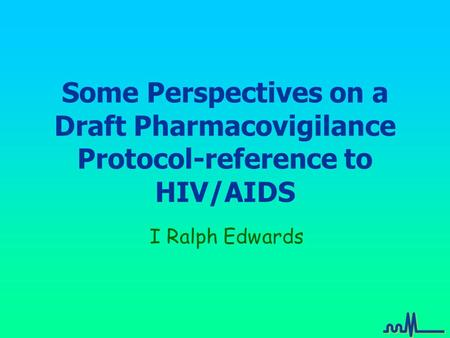 Some Perspectives on a Draft Pharmacovigilance Protocol-reference to HIV/AIDS I Ralph Edwards.