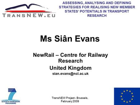 TransNEW Project - Brussels, February 2009 Ms Siân Evans NewRail – Centre for Railway Research United Kingdom ASSESSING, ANALYSING.