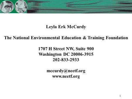 1 Leyla Erk McCurdy The National Environmental Education & Training Foundation 1707 H Street NW, Suite 900 Washington DC 20006-3915 202-833-2933