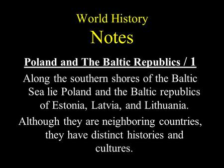 World History Notes Poland and The Baltic Republics / 1 Along the southern shores of the Baltic Sea lie Poland and the Baltic republics of Estonia, Latvia,