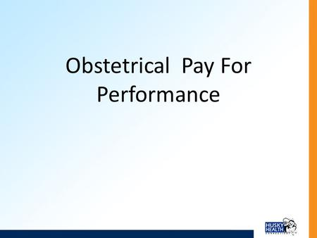 Obstetrical Pay For Performance. Introduction The Department of Social Services is introducing a Pay for Performance (P4P) Program in obstetrics care,