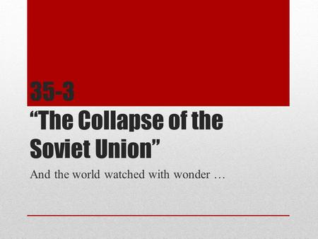 "35-3 ""The Collapse of the Soviet Union"" And the world watched with wonder …"