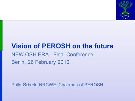 Vision of PEROSH on the future NEW OSH ERA - Final Conference Berlin, 26 February 2010 Palle Ørbæk, NRCWE, Chairman of PEROSH.