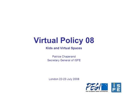 Virtual Policy 08 Patrice Chazerand Secretary General of ISFE London 22-23 July 2008 Kids and Virtual Spaces.
