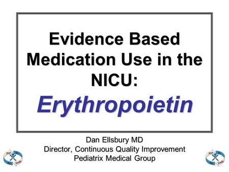 Evidence Based Medication Use in the NICU: Erythropoietin Dan Ellsbury MD Director, Continuous Quality Improvement Pediatrix Medical Group.