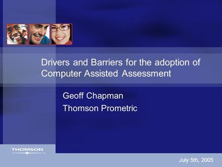 Drivers and Barriers for the adoption of Computer Assisted Assessment Geoff Chapman Thomson Prometric July 5th, 2005.