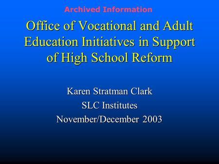 Office of Vocational and Adult Education Initiatives in Support of High School Reform Karen Stratman Clark SLC Institutes November/December 2003 Archived.