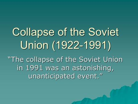 "Collapse of the Soviet Union (1922-1991) ""The collapse of the Soviet Union in 1991 was an astonishing, unanticipated event."""