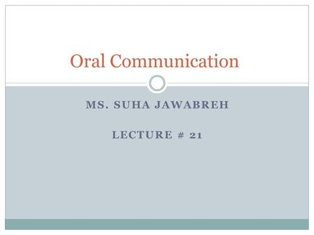 MS. SUHA JAWABREH LECTURE # 21 Oral Communication.
