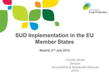 SUD Implementation in the EU Member States Madrid, 2 nd July 2012 Claudia Michel Director Sustainability & Stakeholder Relations ECPA.