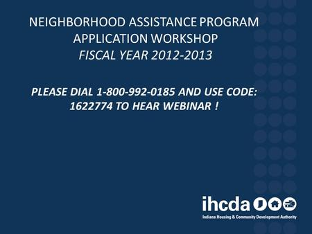 NEIGHBORHOOD ASSISTANCE PROGRAM APPLICATION WORKSHOP FISCAL YEAR 2012-2013 PLEASE DIAL 1-800-992-0185 AND USE CODE: 1622774 TO HEAR WEBINAR !