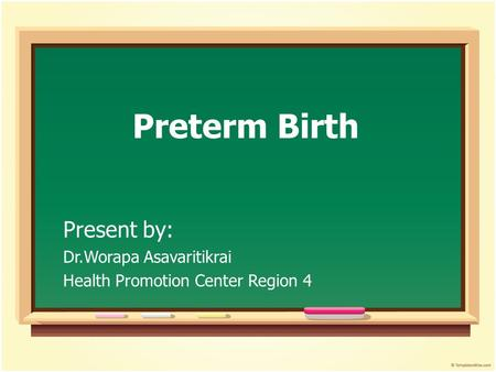 Preterm Birth Present by: Dr.Worapa Asavaritikrai Health Promotion Center Region 4.