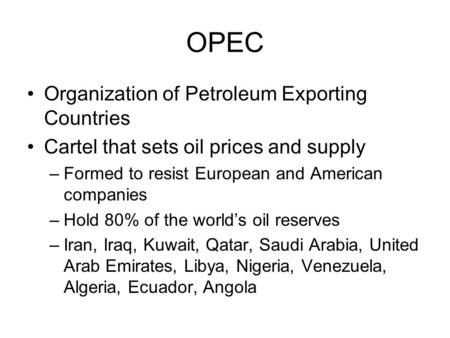 OPEC Organization of Petroleum Exporting Countries Cartel that sets oil prices and supply –Formed to resist European and American companies –Hold 80% of.
