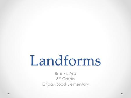 Landforms Brooke Ard 5 th Grade Griggs Road Elementary.