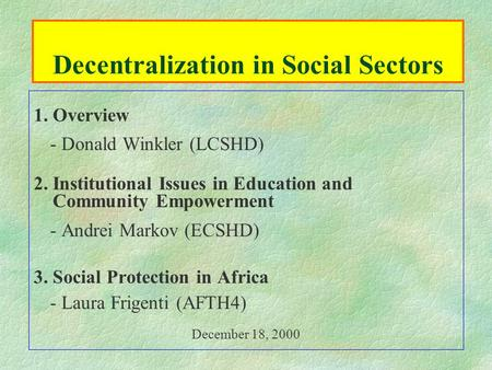 Decentralization in Social Sectors 1. Overview - Donald Winkler (LCSHD) 2. Institutional Issues in Education and Community Empowerment - Andrei Markov.