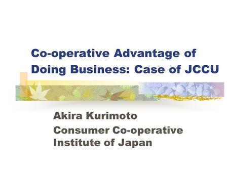 Co-operative Advantage of Doing Business: Case of JCCU Akira Kurimoto Consumer Co-operative Institute of Japan.