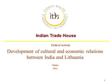 1 Indian Trade House Field of Activity Development of cultural and economic relations between India and Lithuania Vilnius 2012.