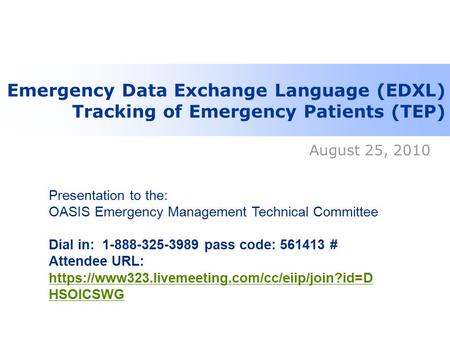 Emergency Data Exchange Language (EDXL) Tracking of Emergency Patients (TEP) August 25, 2010 Presentation to the: OASIS Emergency Management Technical.