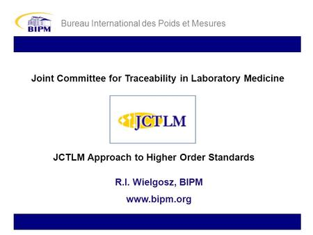 Joint Committee for Traceability in Laboratory Medicine Bureau International des Poids et Mesures JCTLM Approach to Higher Order Standards R.I. Wielgosz,