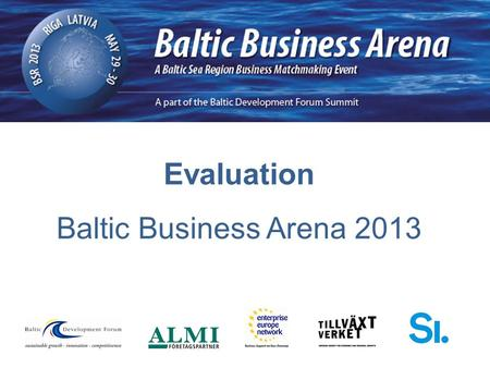 Evaluation Baltic Business Arena 2013. 78 Registrations 60 Companies/ organisations participated 175 Meetings 3 Meetings per company 7 Participating countries.