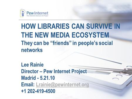 "HOW LIBRARIES CAN SURVIVE IN THE NEW MEDIA ECOSYSTEM They can be ""friends"" in people's social networks Lee Rainie Director – Pew Internet Project Madrid."