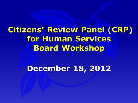 December 18, 2012 Citizens' Review Panel (CRP) for Human Services Board Workshop.
