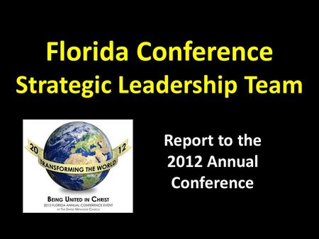 Florida Conference Strategic Leadership Team Report to the 2012 Annual Conference.