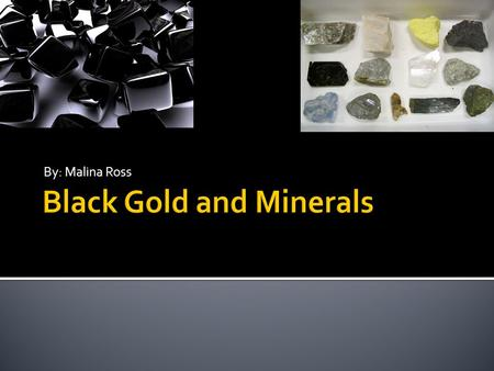 By: Malina Ross. BLACK GOLD  Jewelry  Helps to produce gasoline  Most traded oil in the world MINERALS  Minerals are used in many things  Some are.