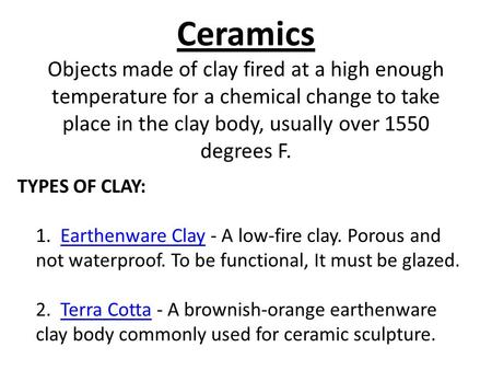 Ceramics Objects made of clay fired at a high enough temperature for a chemical change to take place in the clay body, usually over 1550 degrees F. TYPES.