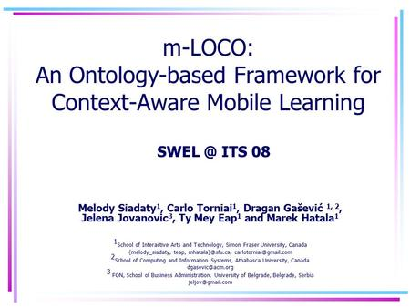 M-LOCO: An Ontology-based Framework for Context-Aware Mobile Learning Melody Siadaty 1, Carlo Torniai 1, Dragan Gašević 1, 2, Jelena Jovanovic 3, Ty Mey.