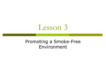 Lesson 3 Promoting a Smoke-Free Environment. Health Risks of Tobacco Smoke  Health effects of tobacco smoke affect both smokers and nonsmokers  Nonsmokers.