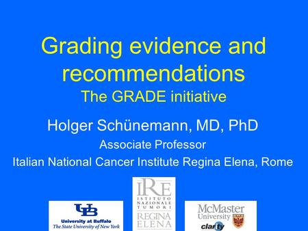 Grading evidence and recommendations The GRADE initiative Holger Schünemann, MD, PhD Associate Professor Italian National Cancer Institute Regina Elena,