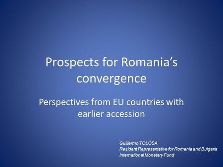 Prospects for Romania's convergence Perspectives from EU countries with earlier accession Guillermo TOLOSA Resident Representative for Romania and Bulgaria.