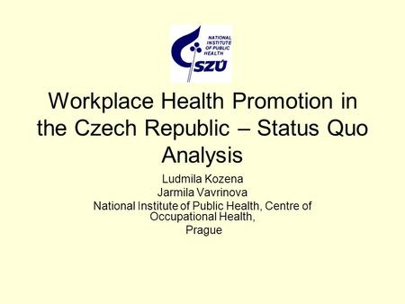 Workplace Health Promotion in the Czech Republic – Status Quo Analysis Ludmila Kozena Jarmila Vavrinova National Institute of Public Health, Centre of.