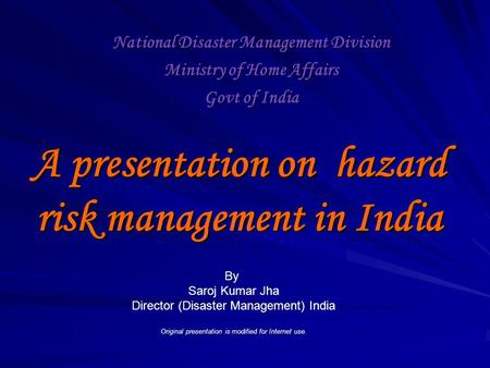 A presentation on hazard risk management in India National Disaster Management Division Ministry of Home Affairs Govt of India By Saroj Kumar Jha Director.