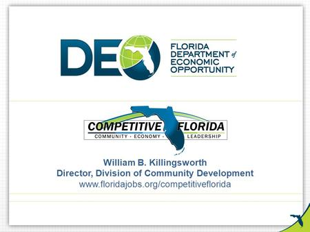 William B. Killingsworth Director, Division of Community Development www.floridajobs.org/competitiveflorida.