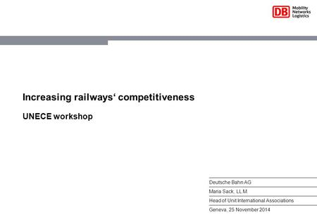 Increasing railways' competitiveness UNECE workshop Deutsche Bahn AG Maria Sack, LL.M. Head of Unit International Associations Geneva, 25 November 2014.