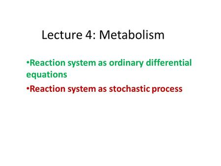 Lecture 4: Metabolism Reaction system as ordinary differential equations Reaction system as stochastic process.