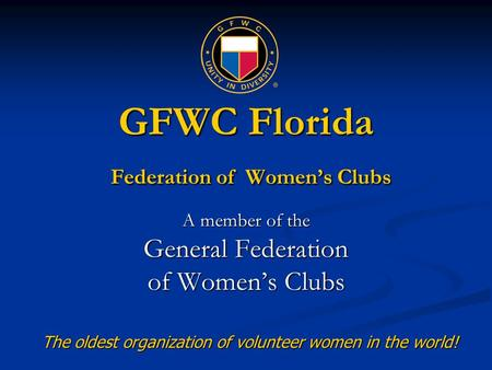 GFWC Florida Federation of Women's Clubs A member of the General Federation of Women's Clubs The oldest organization of volunteer women in the world!
