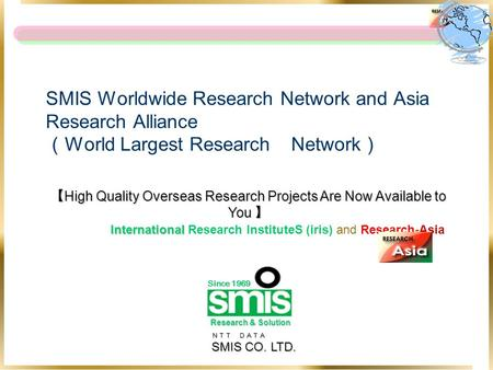NTT DATA NTT DATA SMIS CO. LTD. SMIS Worldwide Research Network and Asia Research Alliance ( World Largest Research Network ) 【 High Quality Overseas Research.