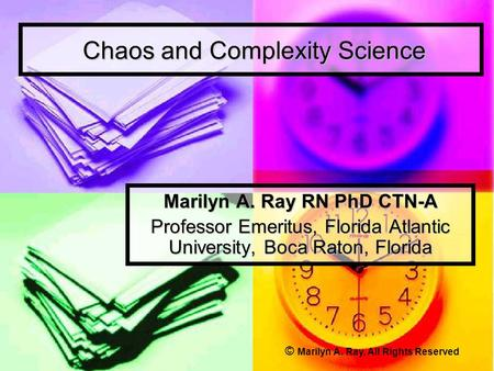 Chaos and Complexity Science Chaos and Complexity Science Marilyn A. Ray RN PhD CTN-A Professor Emeritus, Florida Atlantic University, Boca Raton, Florida.