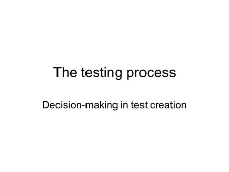 The testing process Decision-making in test creation.