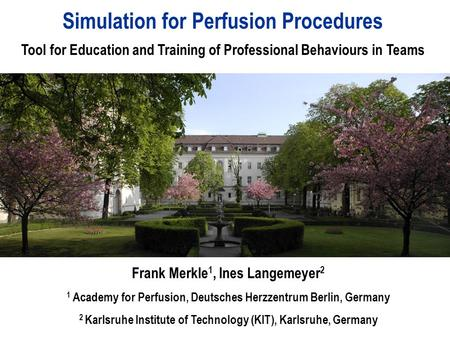 Simulation for Perfusion Procedures Tool for Education and Training of Professional Behaviours in Teams Frank Merkle 1, Ines Langemeyer 2 1 Academy for.
