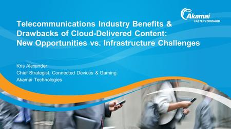 Telecommunications Industry Benefits & Drawbacks of Cloud-Delivered Content: New Opportunities vs. Infrastructure Challenges Kris Alexander Chief Strategist,