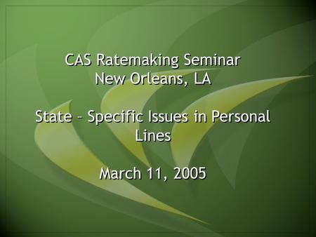 1 CAS Ratemaking Seminar New Orleans, LA State – Specific Issues in Personal Lines March 11, 2005.
