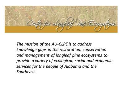 The mission of the AU-CLPE is to address knowledge gaps in the restoration, conservation and management of longleaf pine ecosystems to provide a variety.